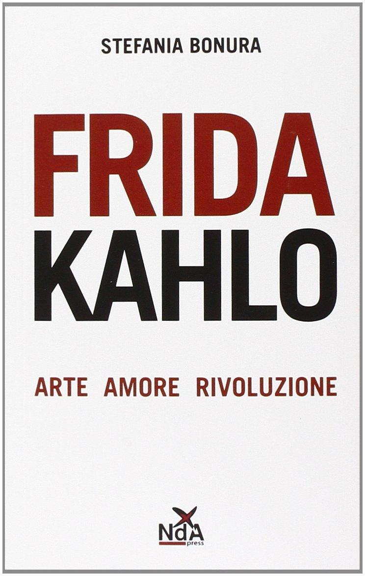 Frida Kahlo, Arte, amore e rivoluzione - Stefania Bonura